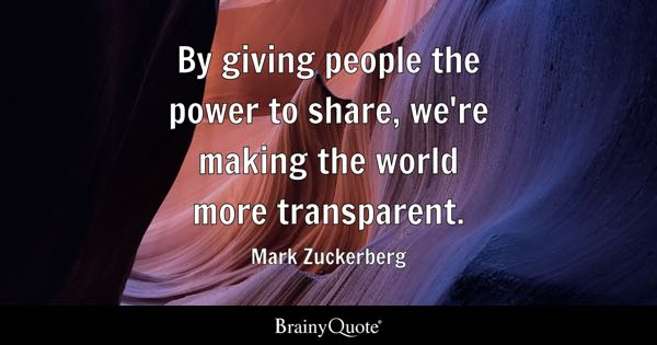 By giving people the power to share, we're making the world more transparent. - Mark Zuckerberg