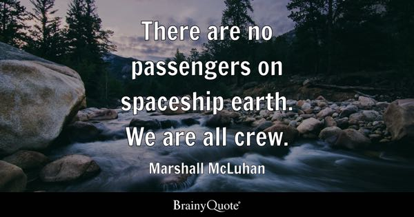 There are no passengers on spaceship earth. We are all crew. - Marshall McLuhan