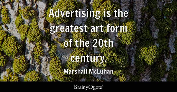 Advertising is the greatest art form of the 20th century. - Marshall McLuhan