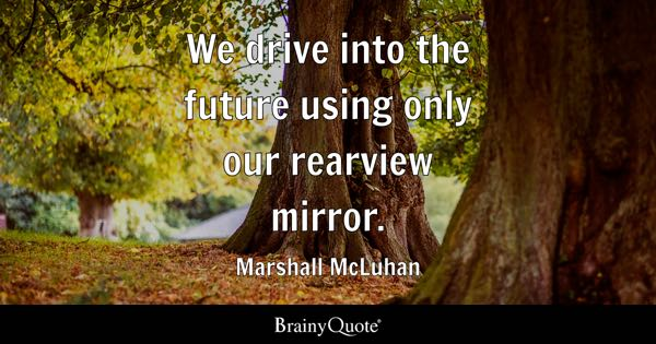 We drive into the future using only our rearview mirror. - Marshall McLuhan