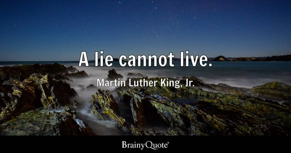 A lie cannot live. - Martin Luther King, Jr.
