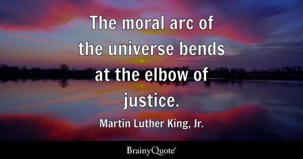 The moral arc of the universe bends at the elbow of justice. - Martin Luther King, Jr.