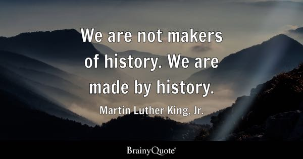 We are not makers of history. We are made by history. - Martin Luther King, Jr.