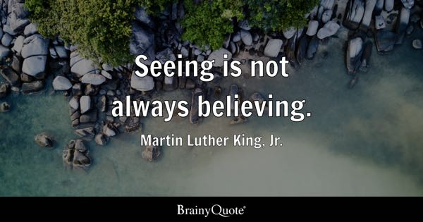 Seeing is not always believing. - Martin Luther King, Jr.