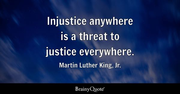 Injustice anywhere is a threat to justice everywhere. - Martin Luther King, Jr.