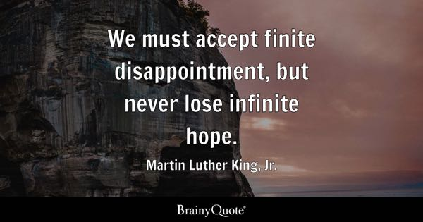 We must accept finite disappointment, but never lose infinite hope. - Martin Luther King, Jr.