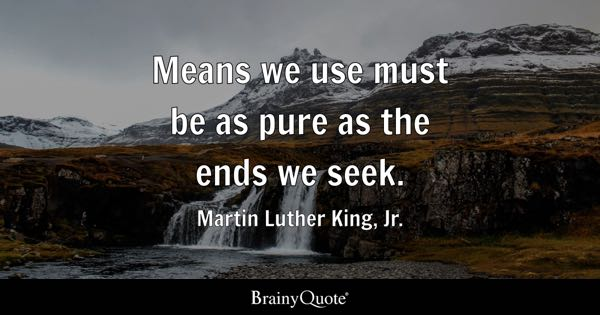 Means we use must be as pure as the ends we seek. - Martin Luther King, Jr.
