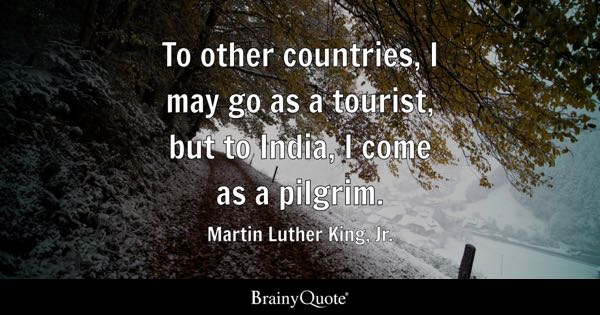 To other countries, I may go as a tourist, but to India, I come as a pilgrim. - Martin Luther King, Jr.