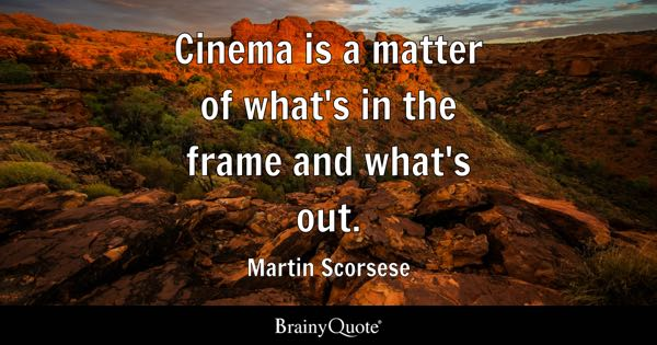Cinema is a matter of what's in the frame and what's out. - Martin Scorsese