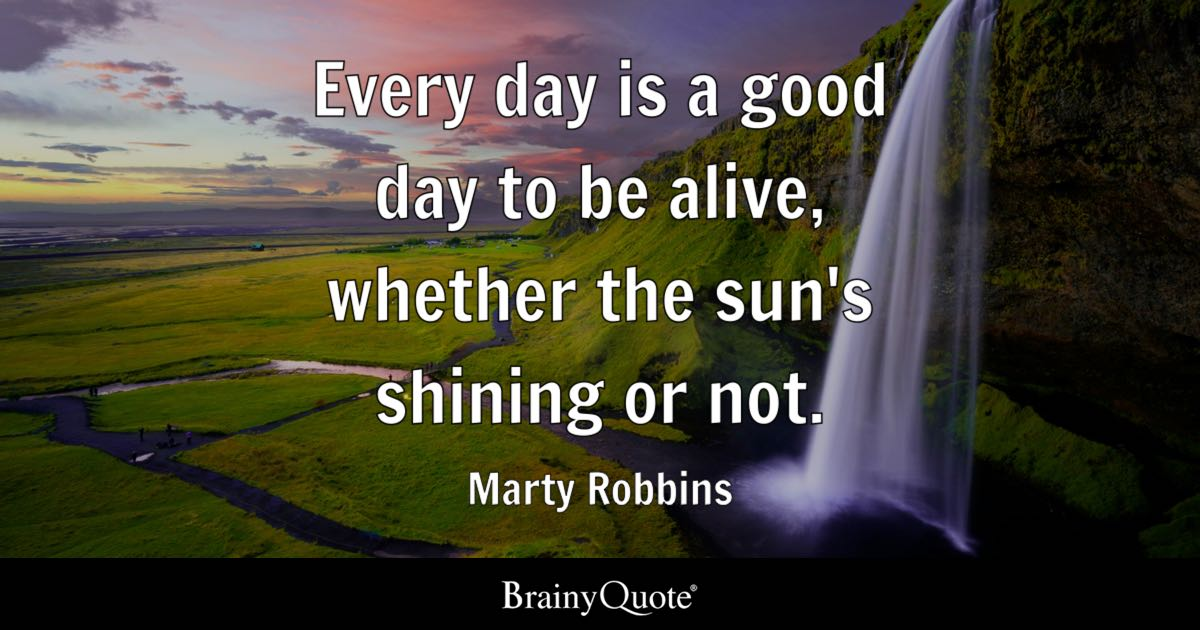 Every day is a good day to be alive, whether the sun's shining or not. - Marty Robbins