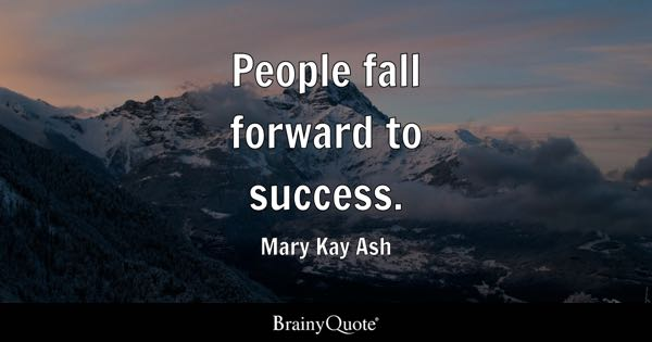 People fall forward to success. - Mary Kay Ash