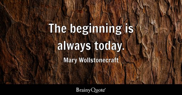 The beginning is always today. - Mary Wollstonecraft