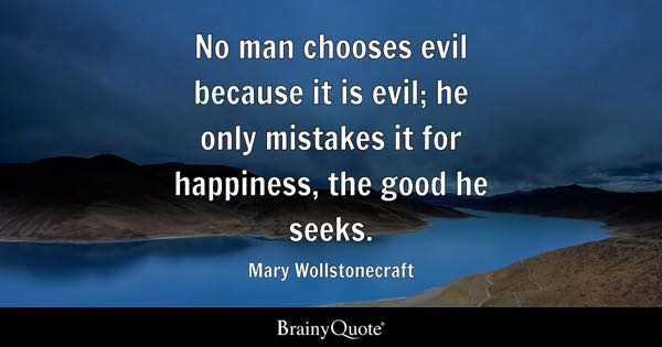 No man chooses evil because it is evil; he only mistakes it for happiness, the good he seeks. - Mary Wollstonecraft