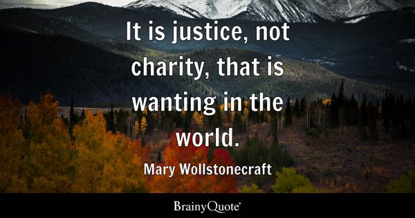 It is justice, not charity, that is wanting in the world. - Mary Wollstonecraft