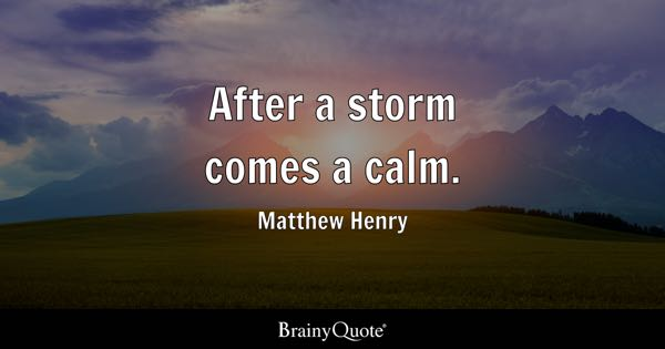 After a storm comes a calm. - Matthew Henry