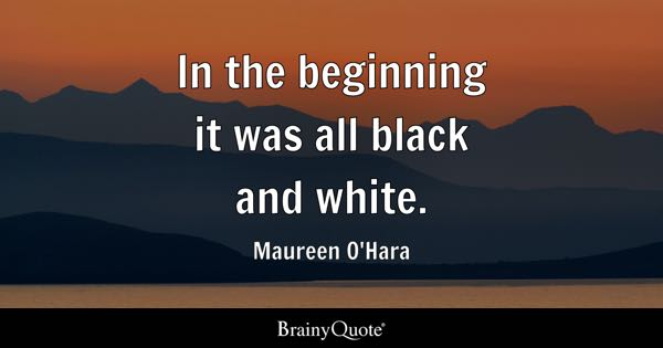 In the beginning it was all black and white. - Maureen O'Hara