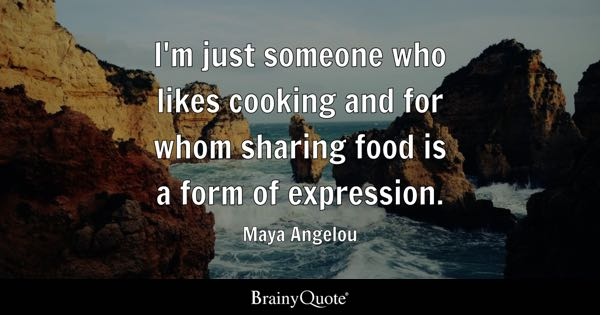 I'm just someone who likes cooking and for whom sharing food is a form of expression. - Maya Angelou