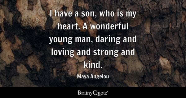 I have a son, who is my heart. A wonderful young man, daring and loving and strong and kind. - Maya Angelou