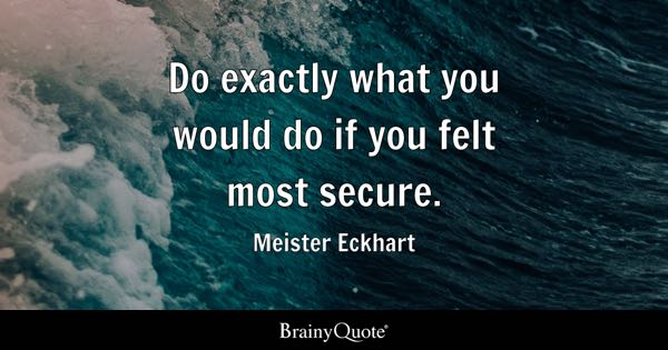 Do exactly what you would do if you felt most secure. - Meister Eckhart