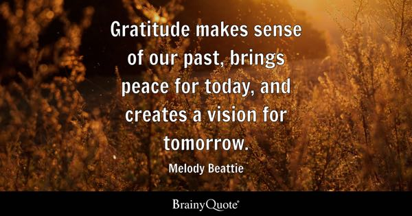 Gratitude makes sense of our past, brings peace for today, and creates a vision for tomorrow. - Melody Beattie
