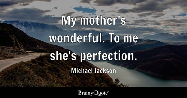 My mother's wonderful. To me she's perfection. - Michael Jackson