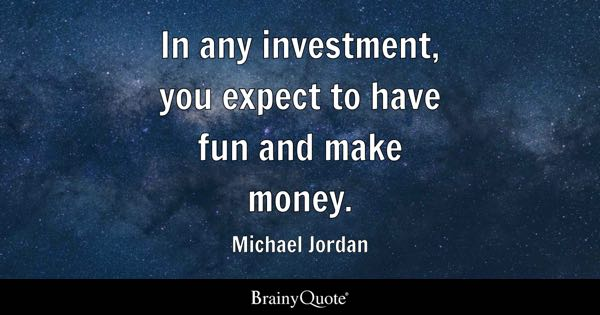In any investment, you expect to have fun and make money. - Michael Jordan