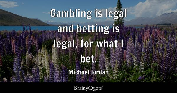 Gambling is legal and betting is legal, for what I bet. - Michael Jordan