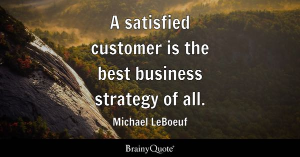 A satisfied customer is the best business strategy of all. - Michael LeBoeuf