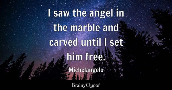 I saw the angel in the marble and carved until I set him free. - Michelangelo