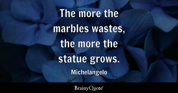 The more the marbles wastes, the more the statue grows. - Michelangelo