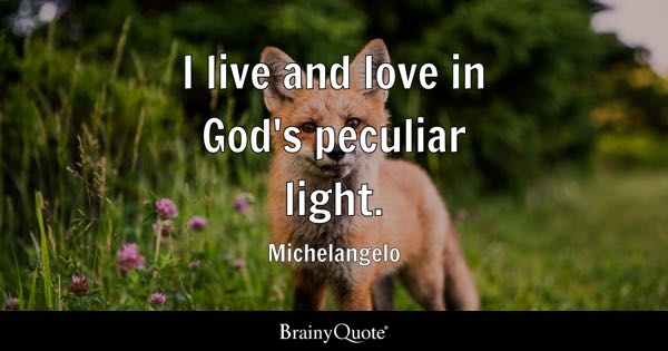 I live and love in God's peculiar light. - Michelangelo