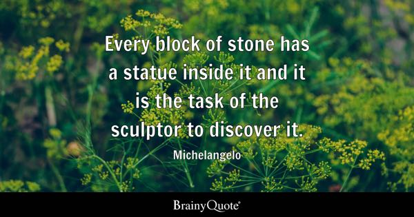 Every block of stone has a statue inside it and it is the task of the sculptor to discover it. - Michelangelo