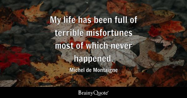 My life has been full of terrible misfortunes most of which never happened. - Michel de Montaigne