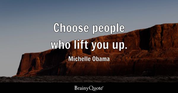 Choose people who lift you up. - Michelle Obama