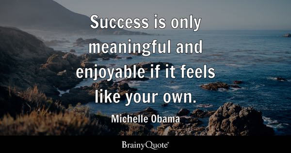 Success is only meaningful and enjoyable if it feels like your own. - Michelle Obama