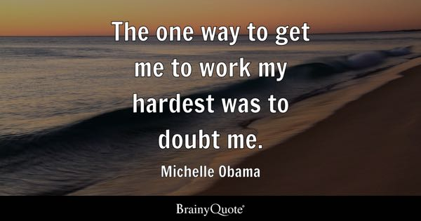 The one way to get me to work my hardest was to doubt me. - Michelle Obama