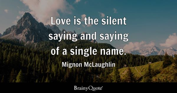 Love is the silent saying and saying of a single name. - Mignon McLaughlin