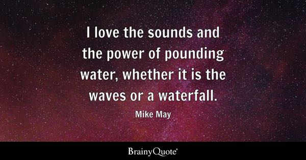 I love the sounds and the power of pounding water, whether it is the waves or a waterfall. - Mike May