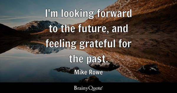 I'm looking forward to the future, and feeling grateful for the past. - Mike Rowe