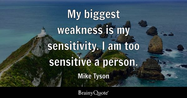My biggest weakness is my sensitivity. I am too sensitive a person. - Mike Tyson