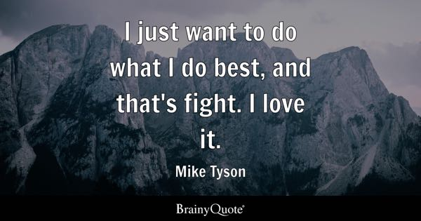 I just want to do what I do best, and that's fight. I love it. - Mike Tyson