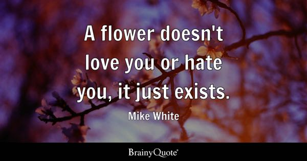 A flower doesn't love you or hate you, it just exists. - Mike White