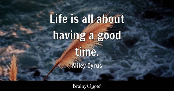 Life is all about having a good time. - Miley Cyrus