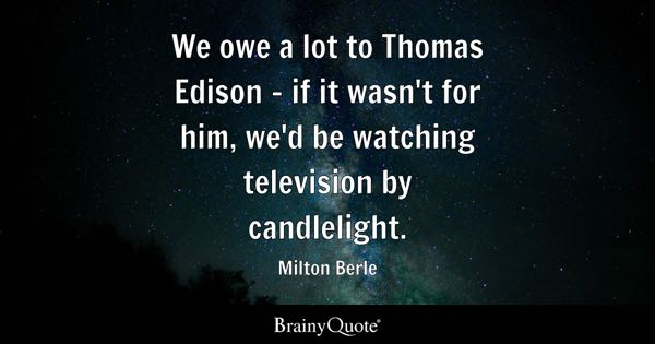 We owe a lot to Thomas Edison - if it wasn't for him, we'd be watching television by candlelight. - Milton Berle