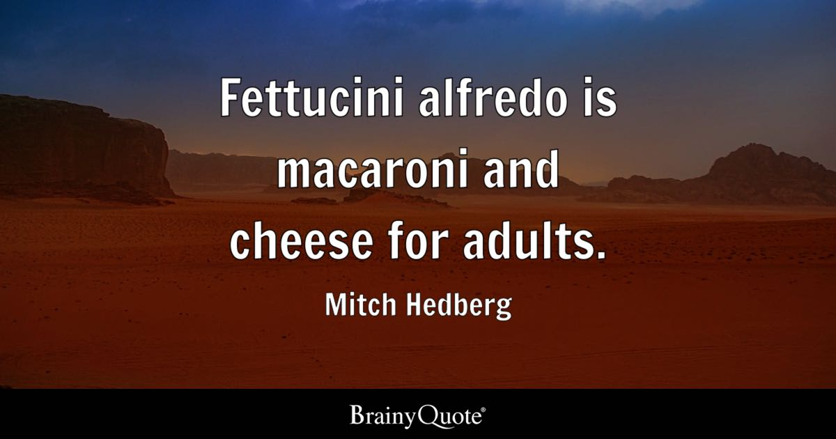Fettucini alfredo is macaroni and cheese for adults. - Mitch Hedberg