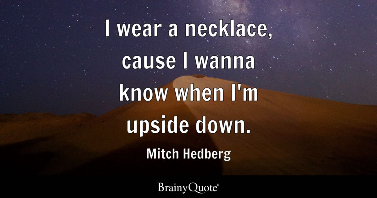 I wear a necklace, cause I wanna know when I'm upside down. - Mitch Hedberg