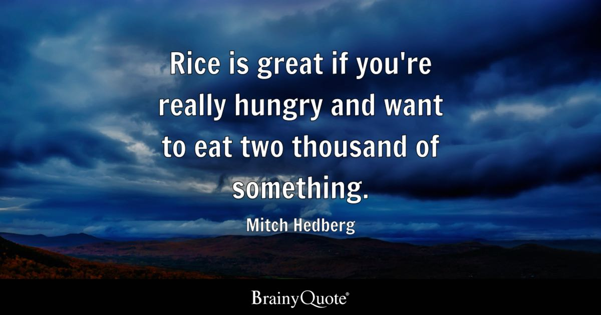 Rice is great if you're really hungry and want to eat two thousand of something. - Mitch Hedberg
