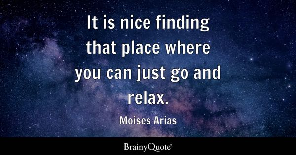It is nice finding that place where you can just go and relax. - Moises Arias