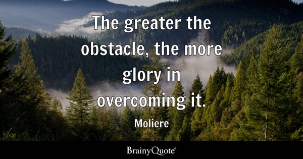 The greater the obstacle, the more glory in overcoming it. - Moliere