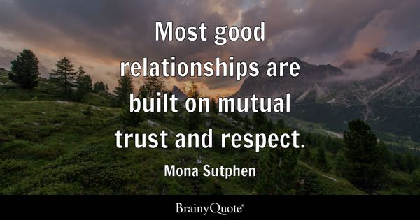 Most good relationships are built on mutual trust and respect. - Mona Sutphen
